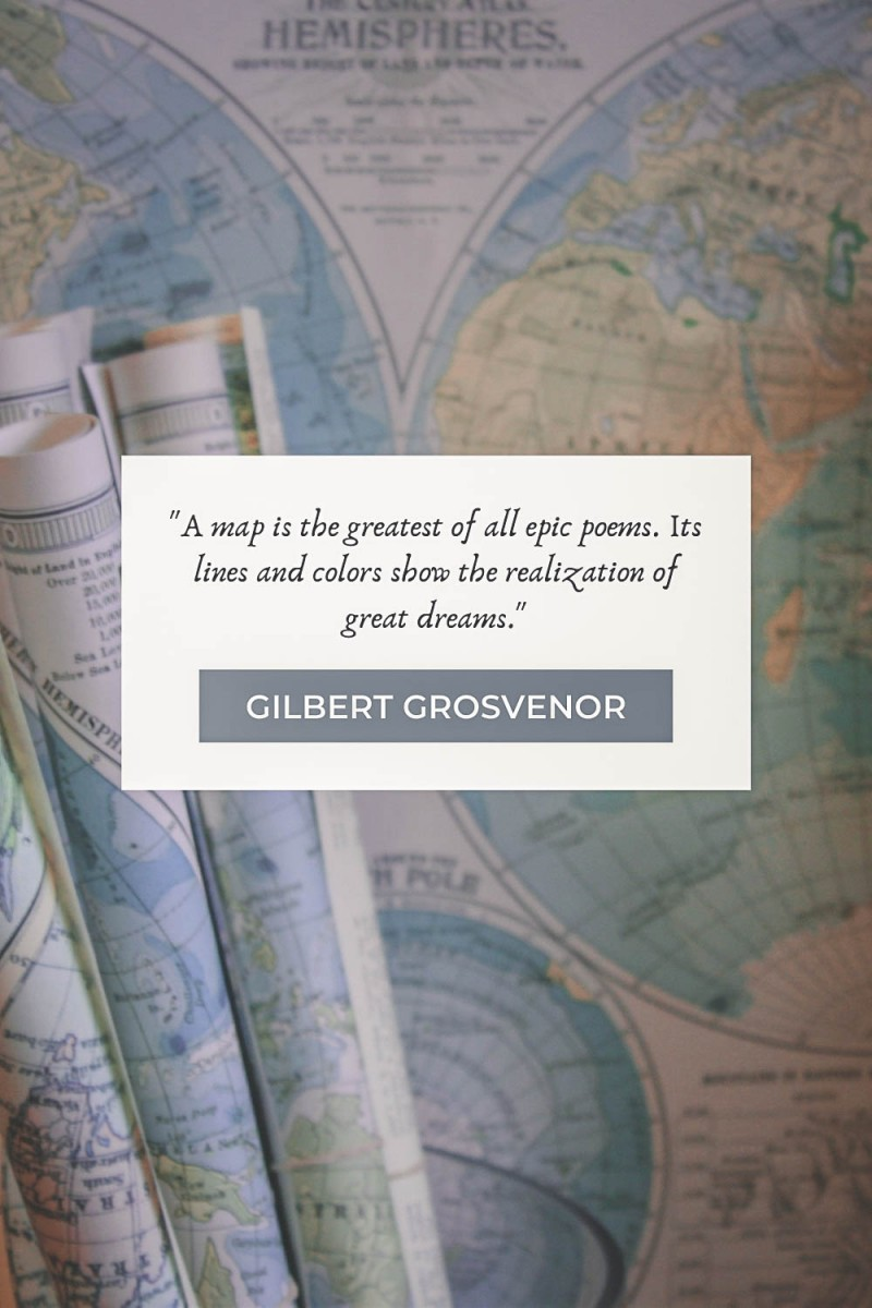 """map quotes """"A map is the greatest of all epic poems. Its lines and colors show the realization of great dreams."""" - Gilbert Grosvenor"""