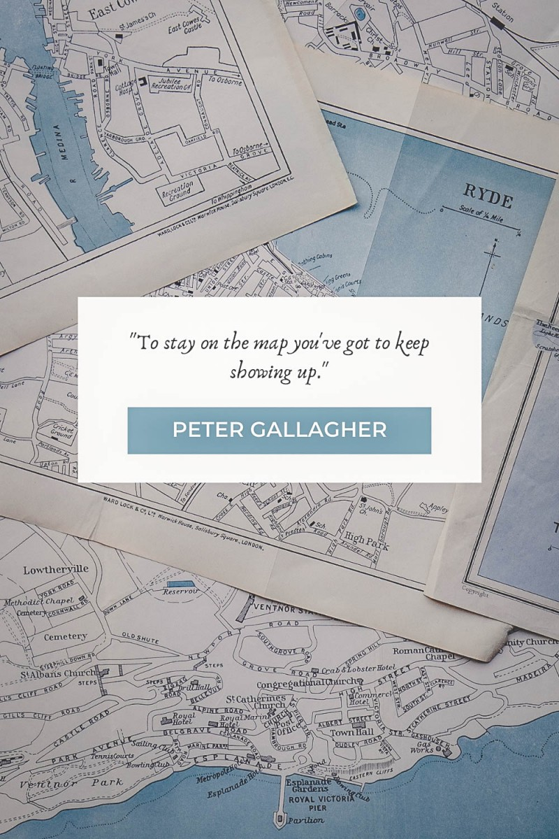 """map quotes """"To stay on the map you've got to keep showing up."""" - Peter Gallagher"""