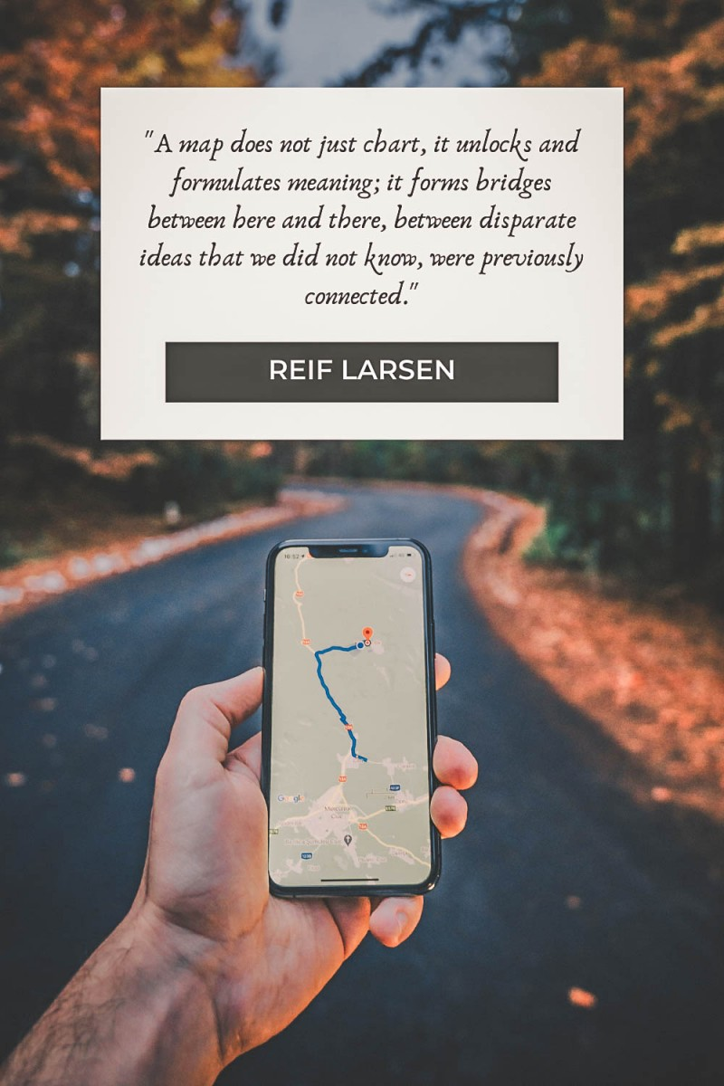 """""""A map does not just chart, it unlocks and formulates meaning; it forms bridges between here and there, between disparate ideas that we did not know, were previously connected."""" - Reif Larsen"""